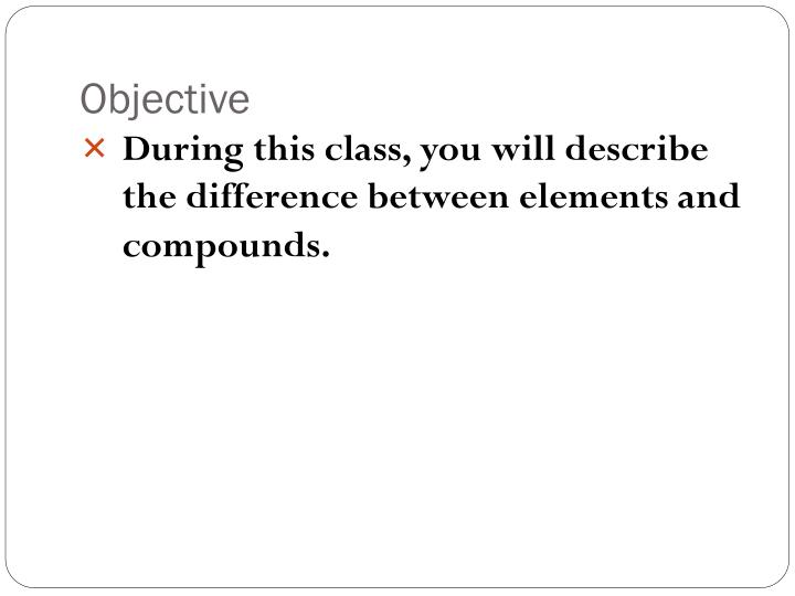 During this class, you will describe the difference between elements and compounds.