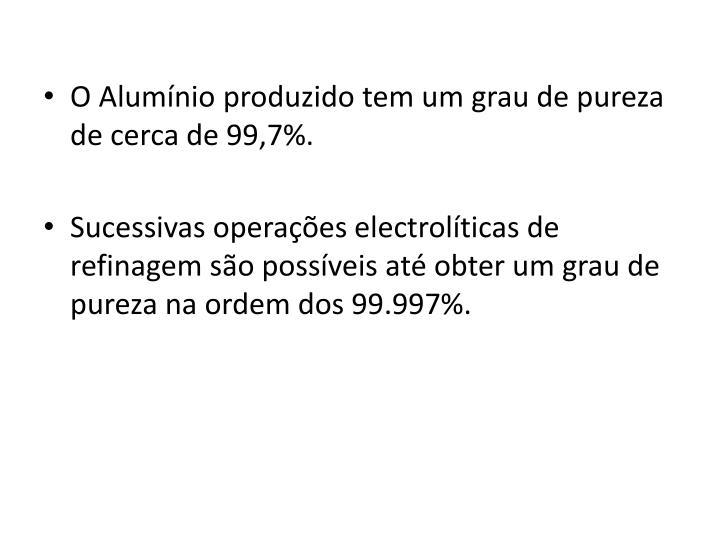 O Alumínio produzido tem um grau de pureza de cerca de 99,7%.