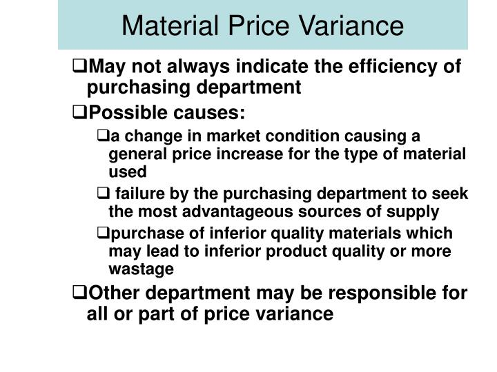 causes of material price variance The production cost of the company is highly influenced by the purchase price variance of the materials therefore, it's also called as material purchase price variance to learn more about these concepts and how to actually manage them, check out this introductory course on accounting.