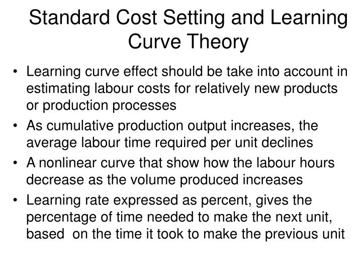 learning curve theory One of the methods of estimating cost, especially direct labour cost, is through the leaning curve theorythe theory assumes that at the early stage.
