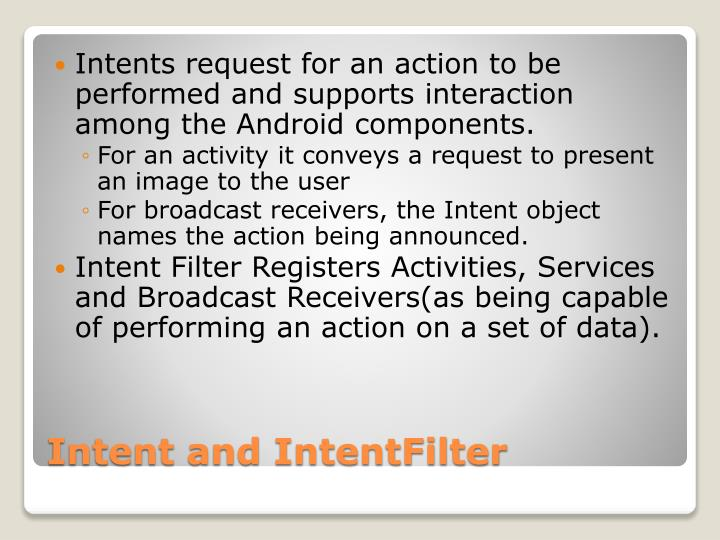 Intents request for an action to be performed and supports interaction among the Android components.