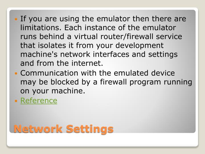 If you are using the emulator then there are limitations. Each instance of the emulator runs behind a virtual router/firewall service that isolates it from your development machine's network interfaces and settings and from the internet.
