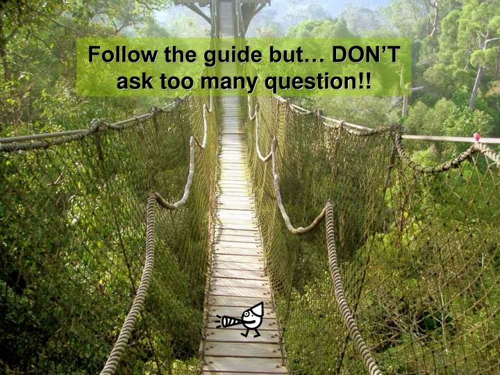 Follow the guide but… DON'T ask too many question!!
