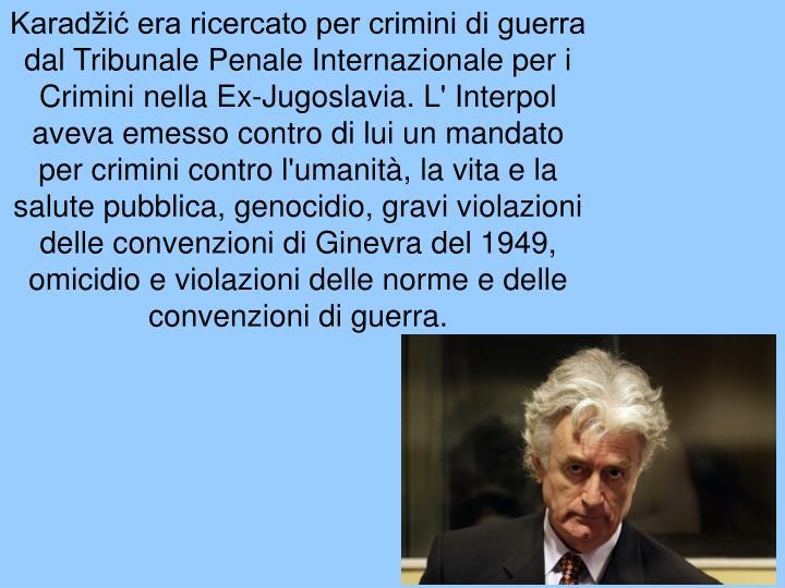 Karadžić era ricercato per crimini di guerra dal Tribunale Penale Internazionale per i Crimini nella Ex-Jugoslavia. L' Interpol aveva emesso contro di lui un mandato per crimini contro l'umanità, la vita e la salute pubblica, genocidio, gravi violazioni delle convenzioni di Ginevra del 1949, omicidio e violazioni delle norme e delle convenzioni di guerra.
