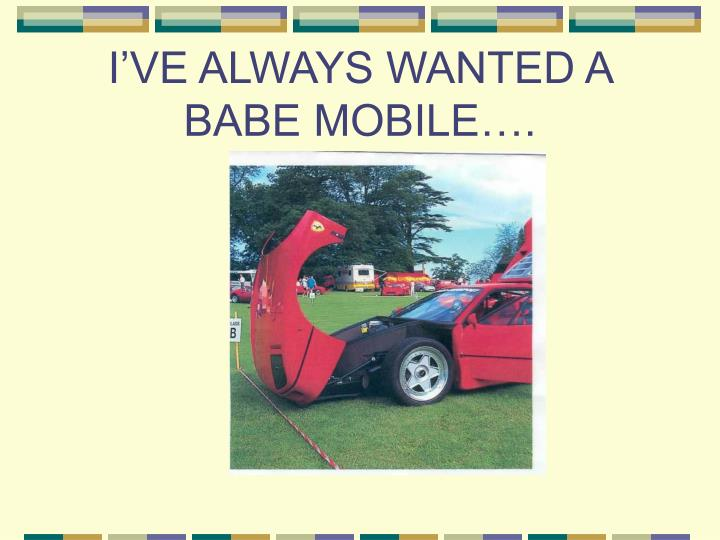 I'VE ALWAYS WANTED A BABE MOBILE….
