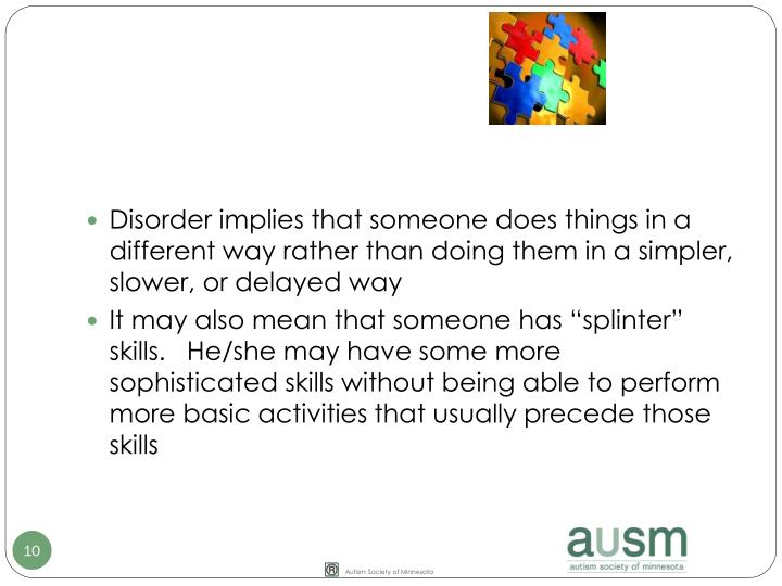 Disorder implies that someone does things in a different way rather than doing them in a simpler, slower, or delayed way