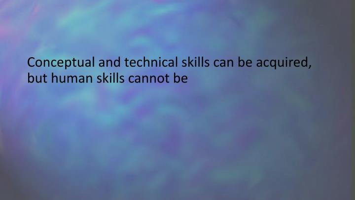 Conceptual and technical skills can be acquired, but human skills cannot be