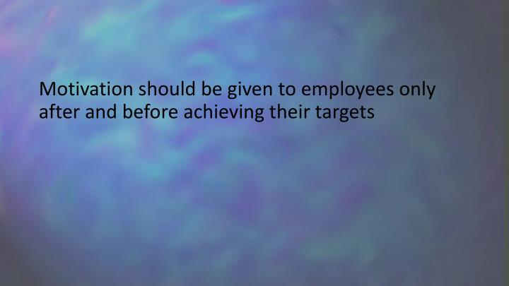 Motivation should be given to employees only after and before achieving their targets