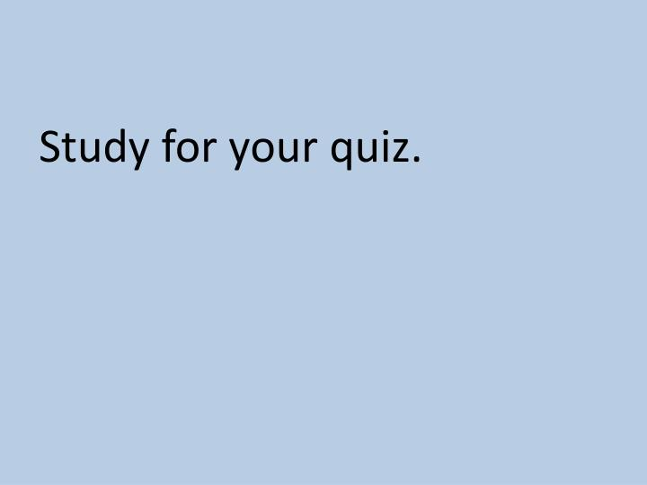 Study for your quiz.