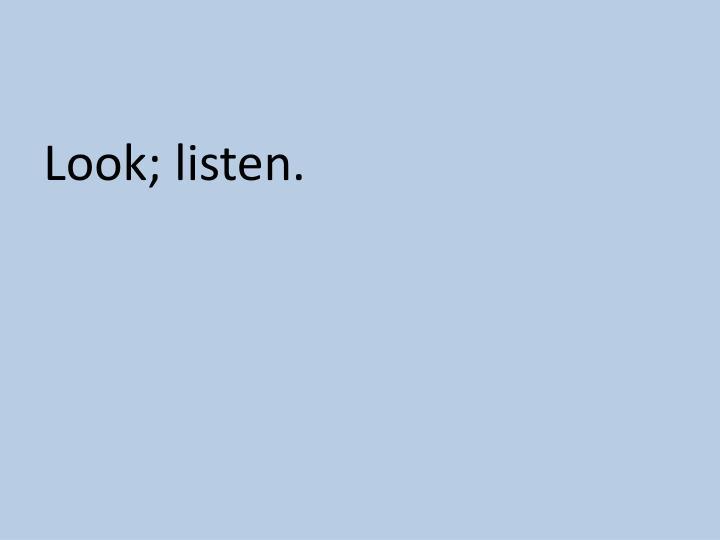 Look; listen.