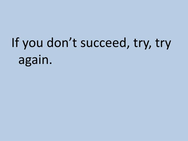 If you don't succeed, try, try again.