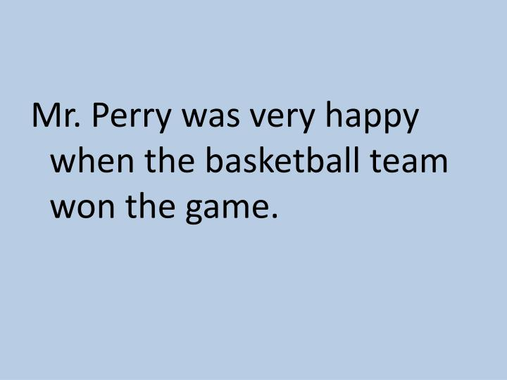 Mr. Perry was very happy when the basketball team won the game.