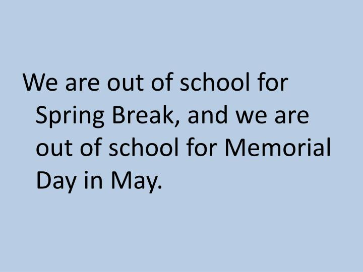 We are out of school for Spring Break, and we are out of school for Memorial Day in May.