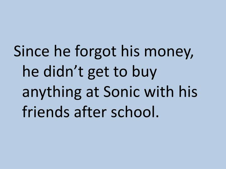 Since he forgot his money, he didn't get to buy anything at Sonic with his friends after school.