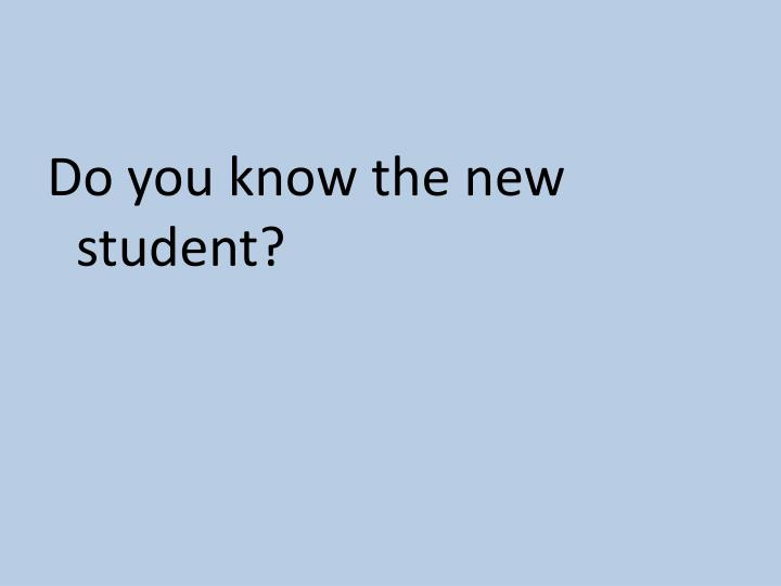 Do you know the new student?