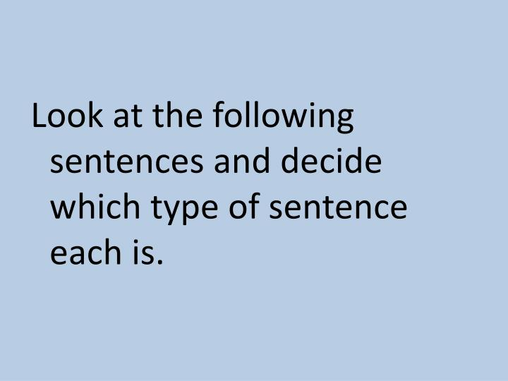 Look at the following sentences and decide which type of sentence each is.