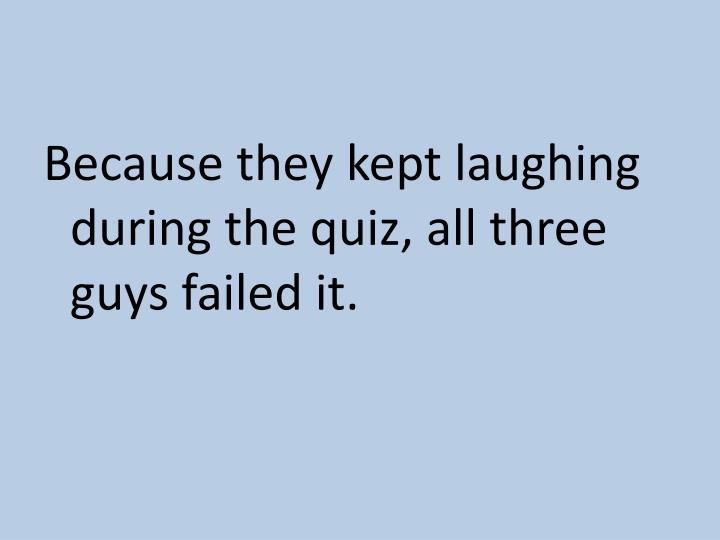 Because they kept laughing during the quiz, all three guys failed it.