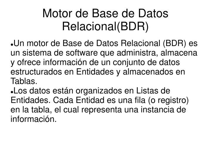 Un motor de Base de Datos Relacional (BDR) es un sistema de software que administra, almacena y ofrece información de un conjunto de datos estructurados en Entidades y almacenados en Tablas.