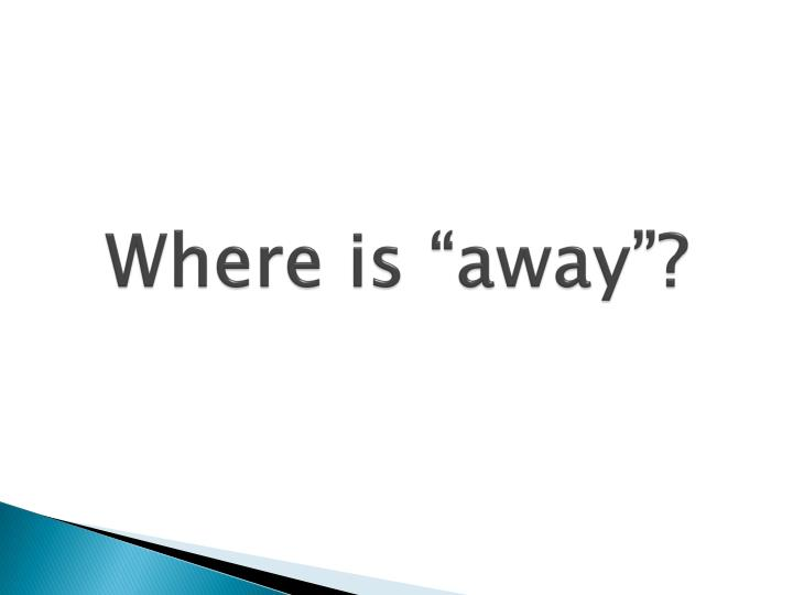 "Where is ""away""?"