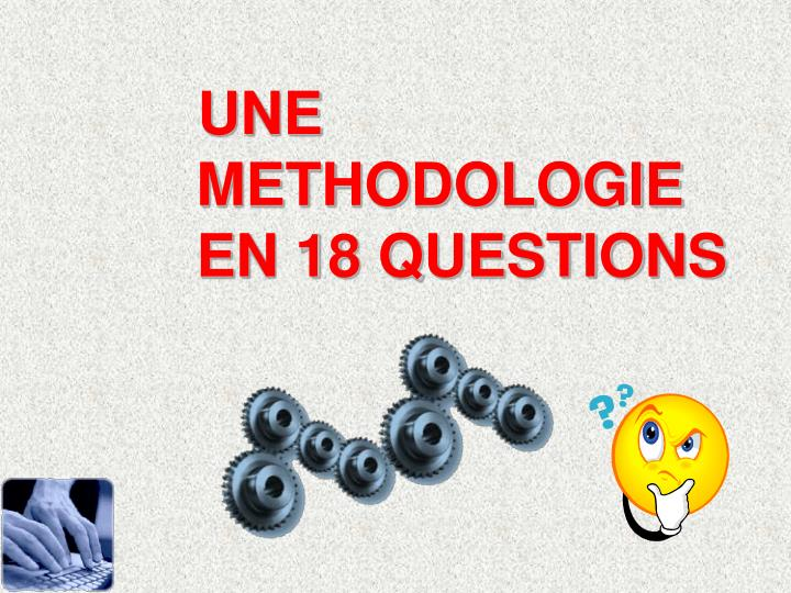 UNE METHODOLOGIE EN 18 QUESTIONS