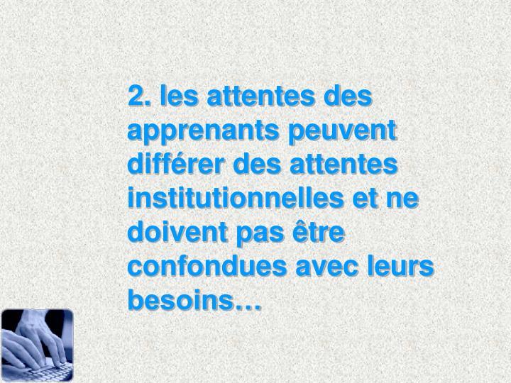 2. les attentes des apprenants peuvent diffrer des attentes institutionnelles et ne doivent pas tre confondues avec leurs besoins
