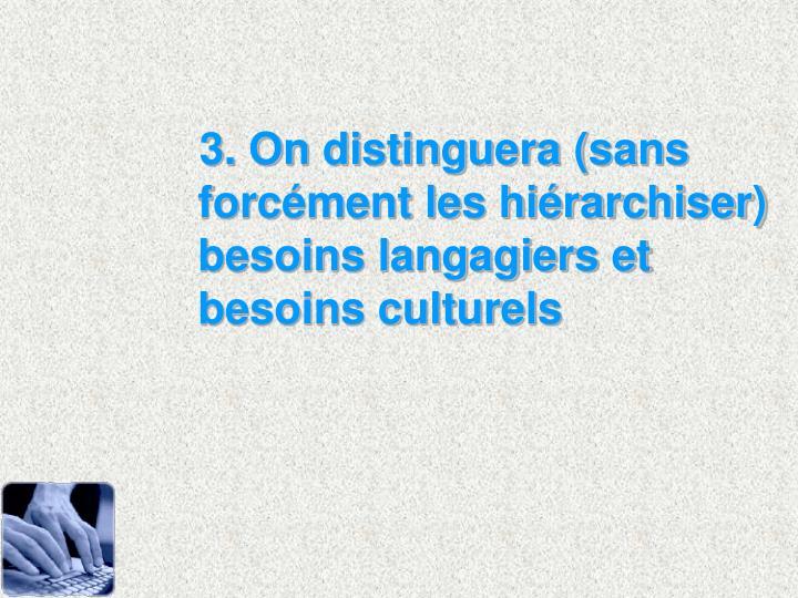 3. On distinguera (sans forcment les hirarchiser) besoins langagiers et besoins culturels