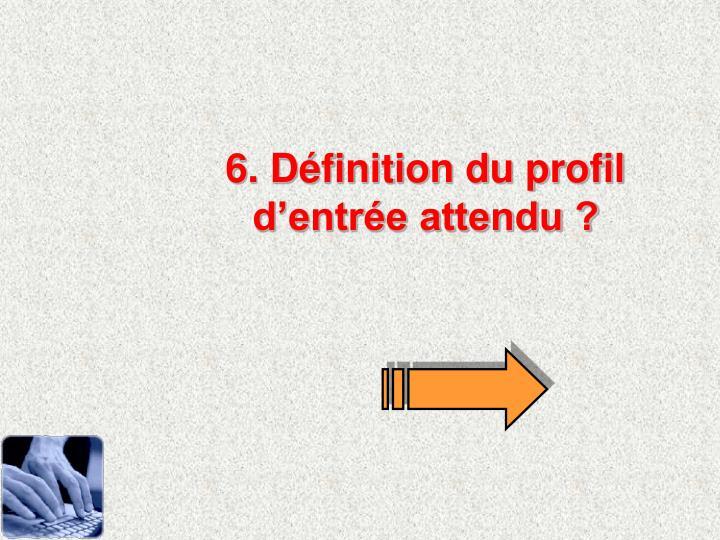 6. Définition du profil d'entrée attendu ?