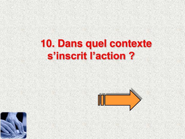 10. Dans quel contexte s'inscrit l'action ?