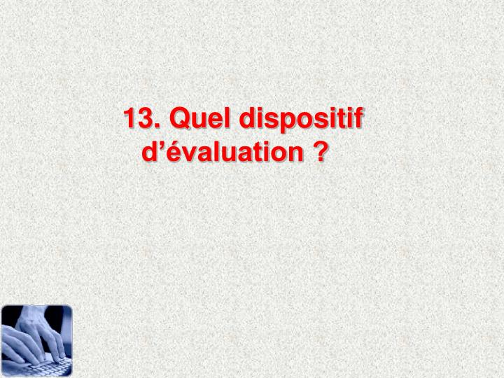 13. Quel dispositif dvaluation ?