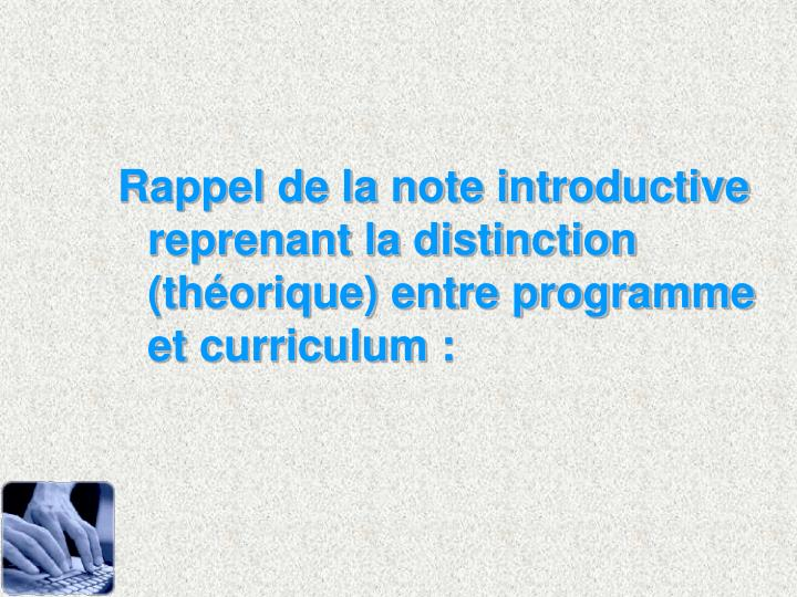 Rappel de la note introductive reprenant la distinction (thorique) entre programme et curriculum :
