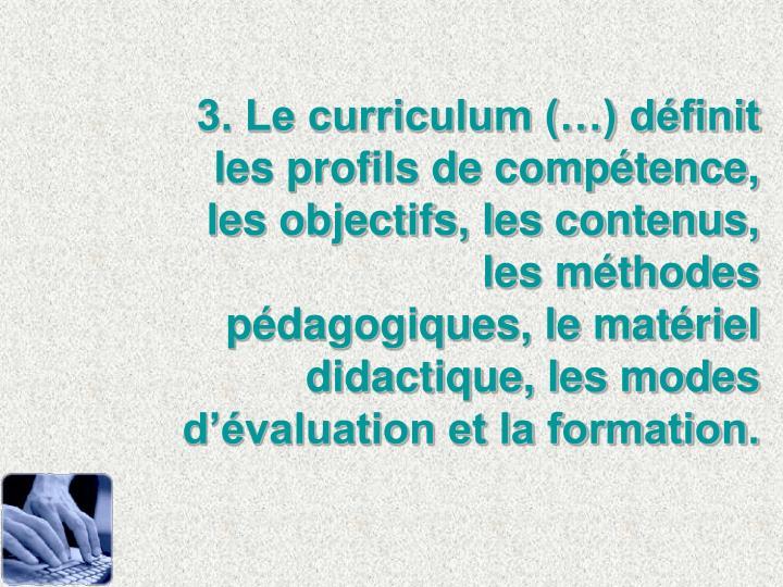 3. Le curriculum (…) définit les profils de compétence, les objectifs, les contenus, les méthodes pédagogiques, le matériel didactique, les modes d'évaluation et la formation.
