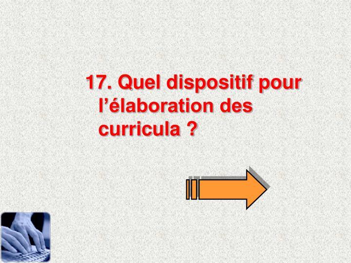 17. Quel dispositif pour llaboration des curricula ?