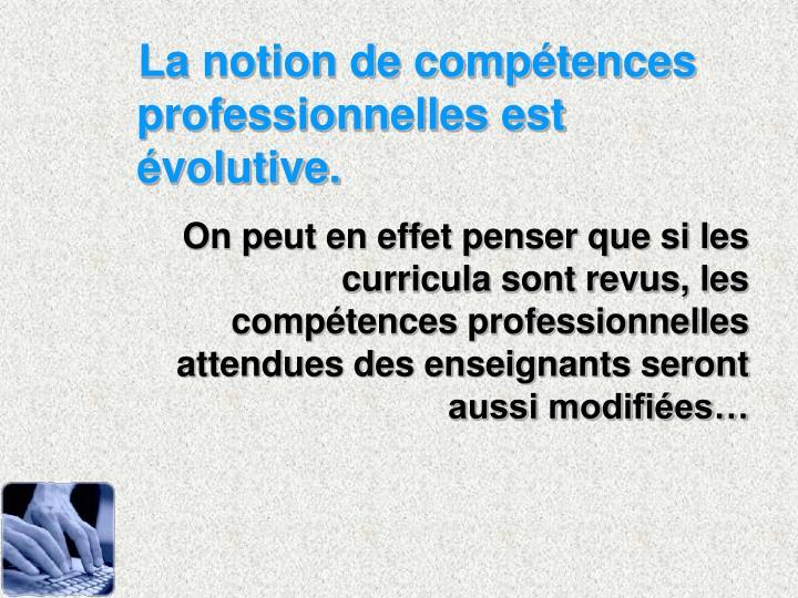 La notion de compétences professionnelles est évolutive.