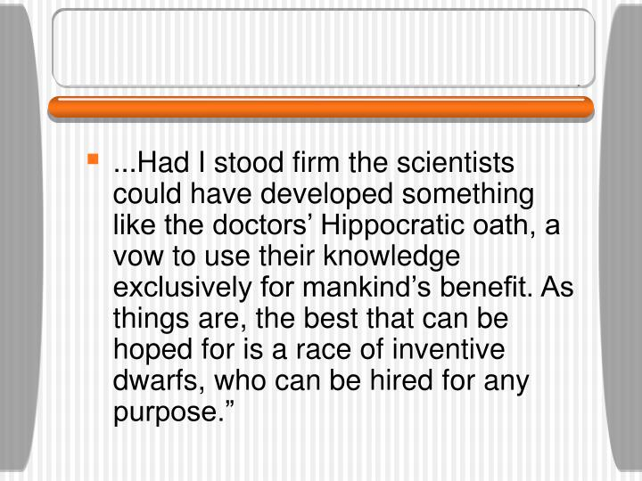 ...Had I stood firm the scientists could have developed something like the doctors' Hippocratic oath, a vow to use their knowledge exclusively for mankind's benefit. As things are, the best that can be hoped for is a race of inventive dwarfs, who can be hired for any purpose.""