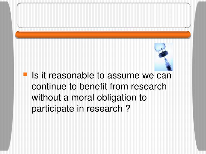 Is it reasonable to assume we can continue to benefit from research without a moral obligation to participate in research ?