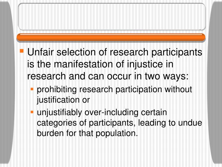 Unfair selection of research participants is the manifestation of injustice in research and can occur in two ways: