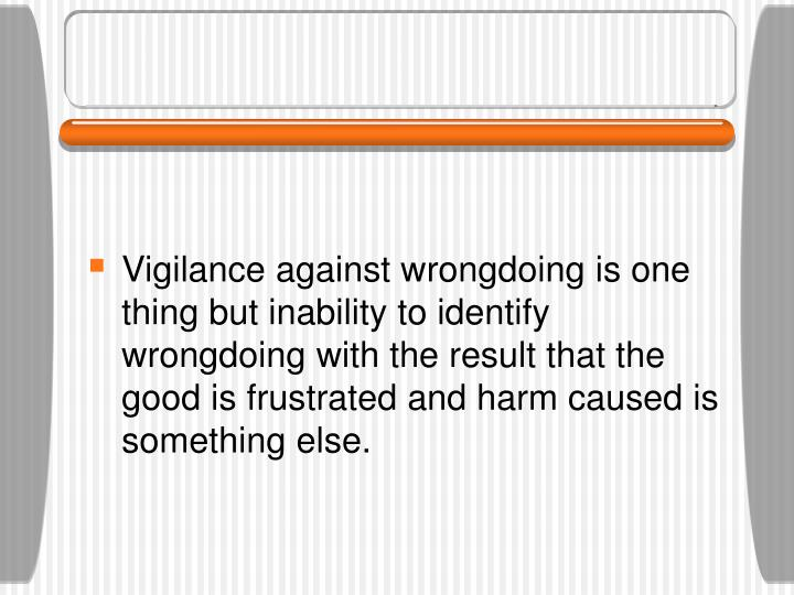Vigilance against wrongdoing is one thing but inability to identify wrongdoing with the result that the good is frustrated and harm caused is something else.