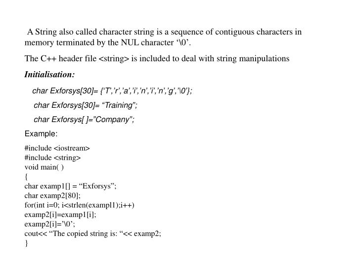 A String also called character string is a sequence of contiguous characters in memory terminated by...