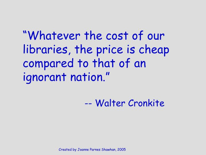 """Whatever the cost of our libraries, the price is cheap compared to that of an ignorant nation."""
