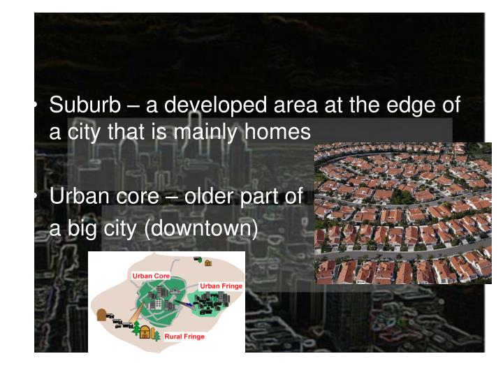 Suburb – a developed area at the edge of a city that is mainly homes