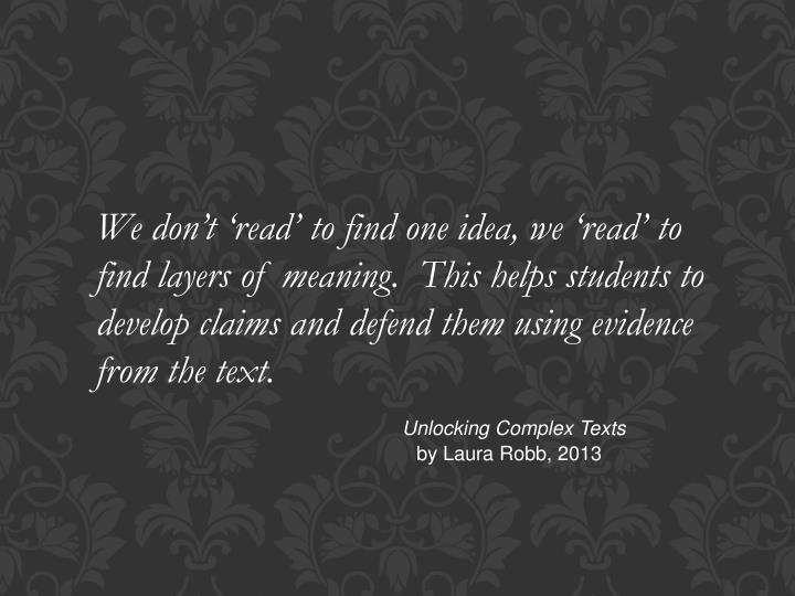 We don't 'read' to find one idea, we 'read' to find layers of meaning.  This helps student...