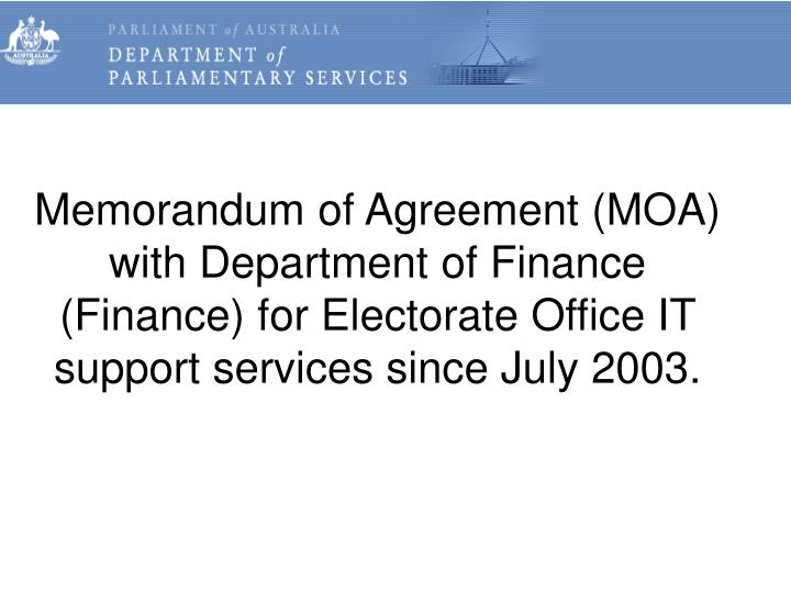 Memorandum of Agreement (MOA) with Department of Finance (Finance) for Electorate Office IT support services since July 2003.