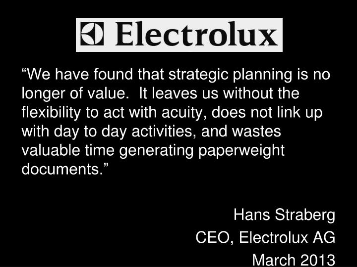 """We have found that strategic planning is no longer of value.  It leaves us without the flexibility to act with acuity, does not link up with day to day activities, and wastes valuable time generating paperweight documents."""