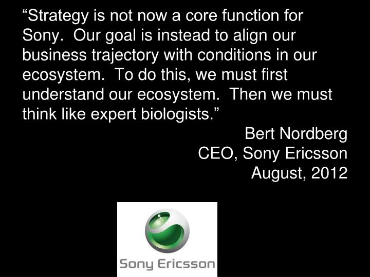 """Strategy is not now a core function for Sony.  Our goal is instead to align our business trajectory with conditions in our ecosystem.  To do this, we must first understand our ecosystem.  Then we must think like expert biologists."""