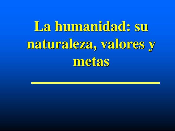 La humanidad: su naturaleza, valores y metas