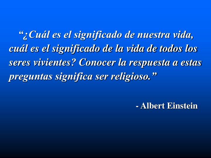 """""""¿Cuál es el significado de nuestra vida, cuál es el significado de la vida de todos los seres vivientes? Conocer la respuesta a estas preguntas significa ser religioso."""""""