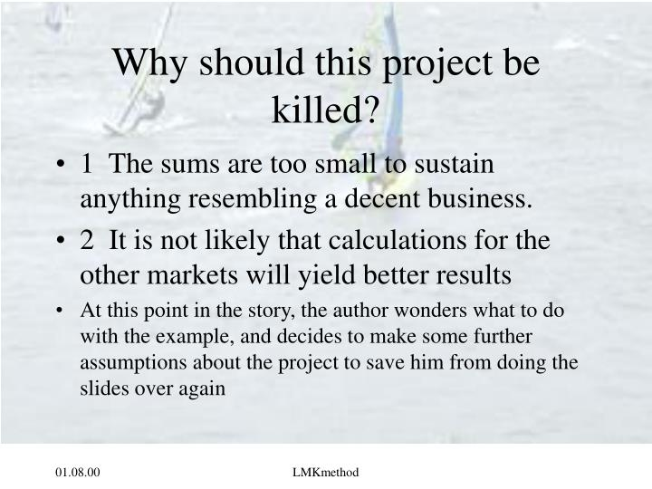 Why should this project be killed?