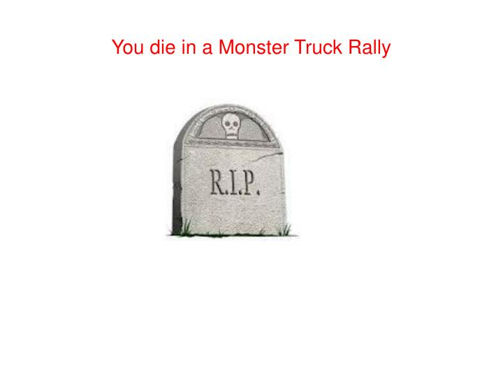 You die in a Monster Truck Rally