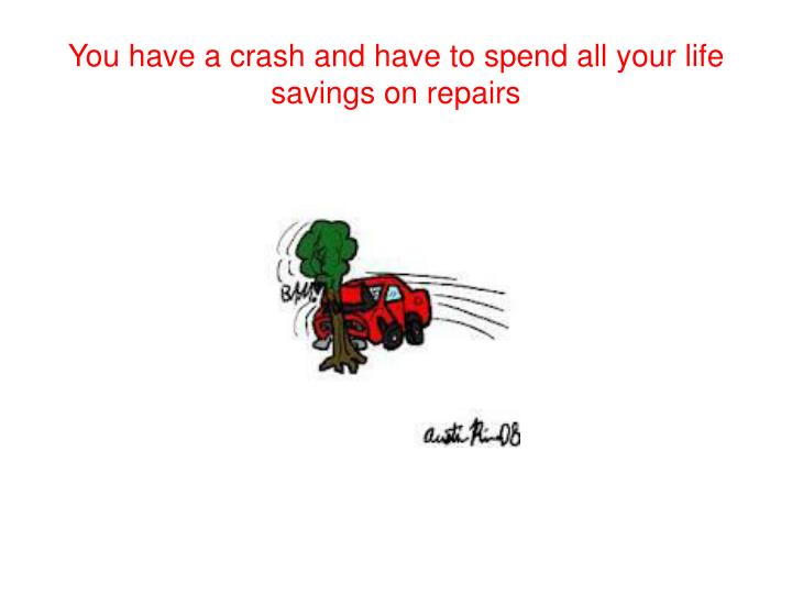 You have a crash and have to spend all your life savings on repairs
