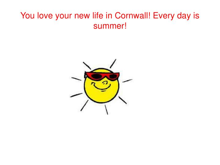 You love your new life in Cornwall! Every day is summer!